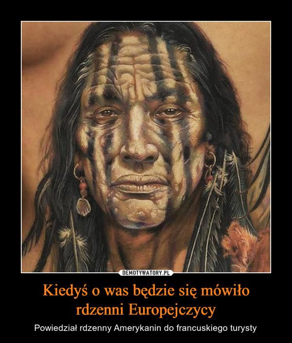 Kiedyś o was będzie się mówiłordzenni Europejczycy – Powiedział rdzenny Amerykanin do francuskiego turysty