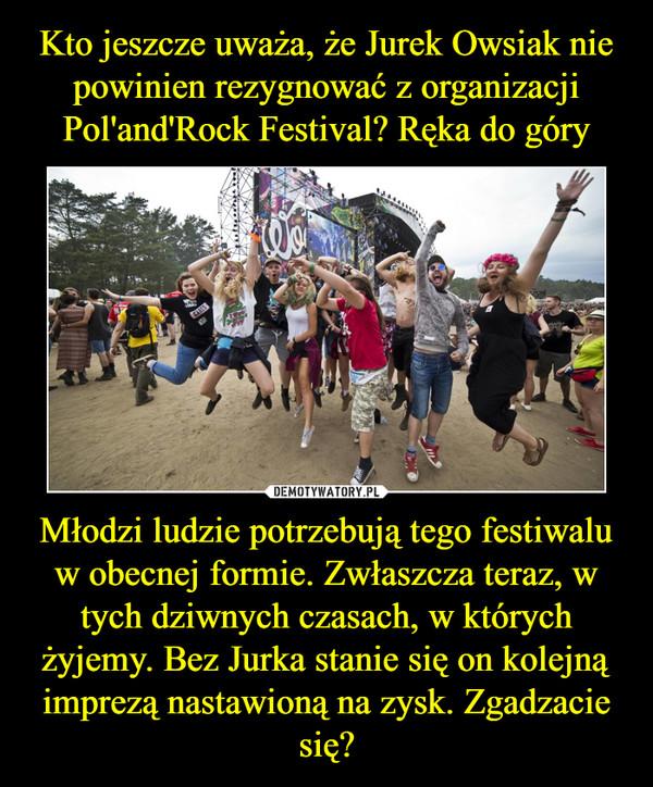Młodzi ludzie potrzebują tego festiwalu w obecnej formie. Zwłaszcza teraz, w tych dziwnych czasach, w których żyjemy. Bez Jurka stanie się on kolejną imprezą nastawioną na zysk. Zgadzacie się? –