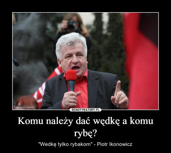 """Komu należy dać wędkę a komu rybę? – """"Wedkę tylko rybakom"""" - Piotr Ikonowicz"""