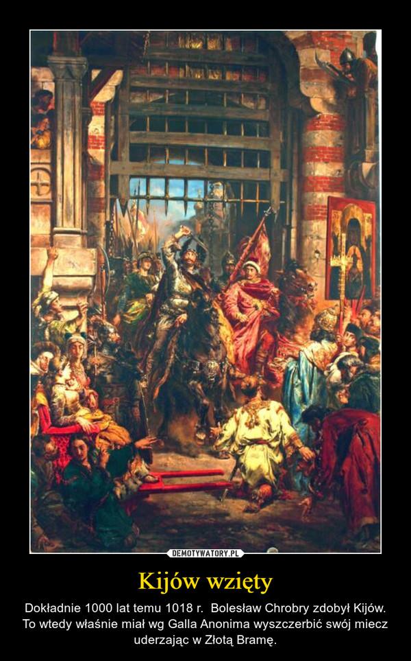 Kijów wzięty – Dokładnie 1000 lat temu 1018 r.  Bolesław Chrobry zdobył Kijów. To wtedy właśnie miał wg Galla Anonima wyszczerbić swój miecz uderzając w Złotą Bramę.