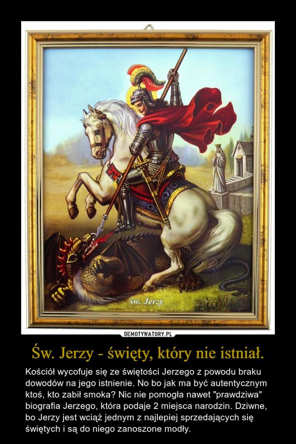 """Św. Jerzy - święty, który nie istniał. – Kościół wycofuje się ze świętości Jerzego z powodu braku dowodów na jego istnienie. No bo jak ma być autentycznym ktoś, kto zabił smoka? Nic nie pomogła nawet """"prawdziwa"""" biografia Jerzego, która podaje 2 miejsca narodzin. Dziwne, bo Jerzy jest wciąż jednym z najlepiej sprzedających się świętych i są do niego zanoszone modły."""