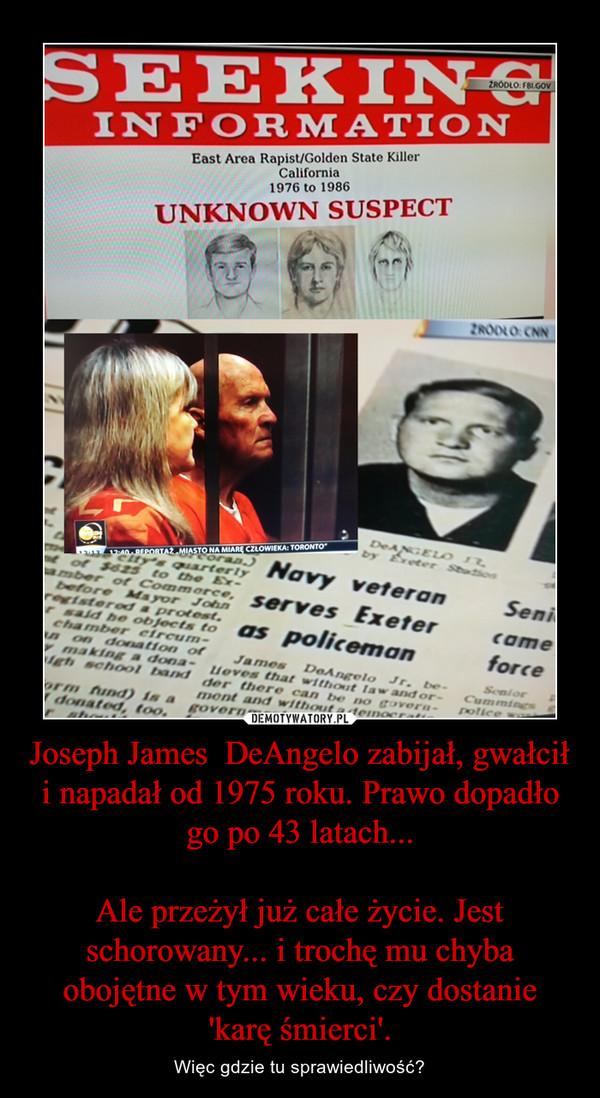 Joseph James  DeAngelo zabijał, gwałcił i napadał od 1975 roku. Prawo dopadło go po 43 latach...Ale przeżył już całe życie. Jest schorowany... i trochę mu chyba obojętne w tym wieku, czy dostanie 'karę śmierci'. – Więc gdzie tu sprawiedliwość?