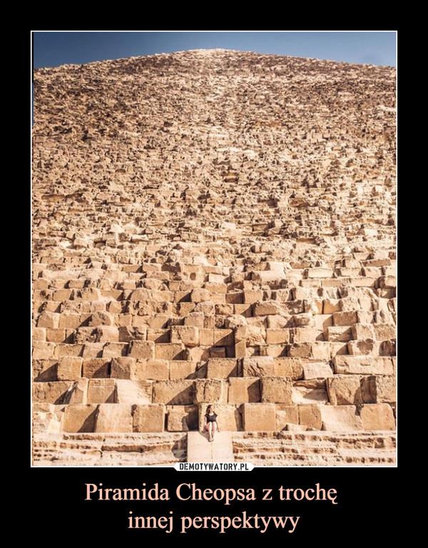 Piramida Cheopsa z trochę innej perspektywy –