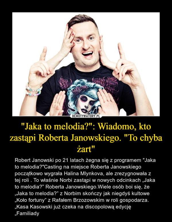"""""""Jaka to melodia?"""": Wiadomo, kto zastąpi Roberta Janowskiego. """"To chyba żart"""" – Robert Janowski po 21 latach żegna się z programem """"Jaka to melodia?""""Casting na miejsce Roberta Janowskiego początkowo wygrała Halina Mlynkova, ale zrezygnowała z tej roli . To właśnie Norbi zastąpi w nowych odcinkach """"Jaka to melodia?"""" Roberta Janowskiego.Wiele osób boi się, że """"Jaka to melodia?"""" z Norbim skończy jak niegdyś kultowe """"Koło fortuny"""" z Rafałem Brzozowskim w roli gospodarza. """"Kasa Kasowski już czeka na discopolową edycję """"Familiady"""
