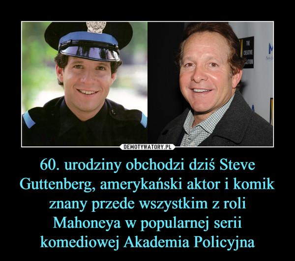60. urodziny obchodzi dziś Steve Guttenberg, amerykański aktor i komik znany przede wszystkim z roli Mahoneya w popularnej serii komediowej Akademia Policyjna –