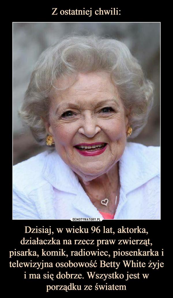 Dzisiaj, w wieku 96 lat, aktorka, działaczka na rzecz praw zwierząt, pisarka, komik, radiowiec, piosenkarka i telewizyjna osobowość Betty White żyje i ma się dobrze. Wszystko jest w porządku ze światem –