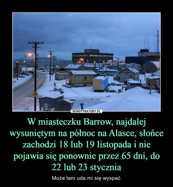 W miasteczku Barrow, najdalej wysuniętym na północ na Alasce, słońce zachodzi 18 lub 19 listopada i nie pojawia się ponownie przez 65 dni, do 22 lub 23 stycznia – Może tam uda mi się wyspać
