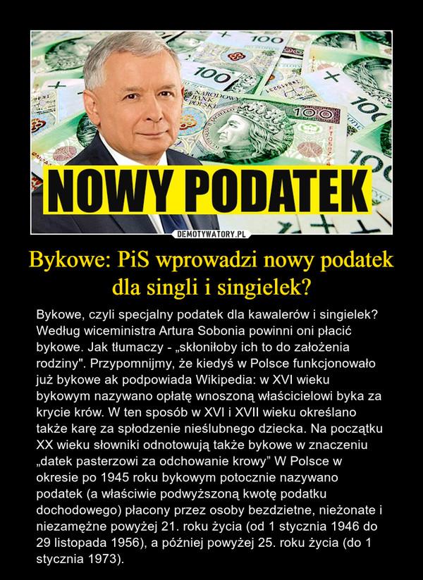 """Bykowe: PiS wprowadzi nowy podatek dla singli i singielek? – Bykowe, czyli specjalny podatek dla kawalerów i singielek? Według wiceministra Artura Sobonia powinni oni płacić bykowe. Jak tłumaczy - """"skłoniłoby ich to do założenia rodziny"""". Przypomnijmy, że kiedyś w Polsce funkcjonowało już bykowe ak podpowiada Wikipedia: w XVI wieku bykowym nazywano opłatę wnoszoną właścicielowi byka za krycie krów. W ten sposób w XVI i XVII wieku określano także karę za spłodzenie nieślubnego dziecka. Na początku XX wieku słowniki odnotowują także bykowe w znaczeniu """"datek pasterzowi za odchowanie krowy"""" W Polsce w okresie po 1945 roku bykowym potocznie nazywano podatek (a właściwie podwyższoną kwotę podatku dochodowego) płacony przez osoby bezdzietne, nieżonate i niezamężne powyżej 21. roku życia (od 1 stycznia 1946 do 29 listopada 1956), a później powyżej 25. roku życia (do 1 stycznia 1973)."""