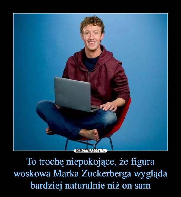 To trochę niepokojące, że figura woskowa Marka Zuckerberga wygląda bardziej naturalnie niż on sam –