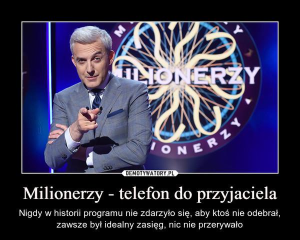 Milionerzy - telefon do przyjaciela – Nigdy w historii programu nie zdarzyło się, aby ktoś nie odebrał, zawsze był idealny zasięg, nic nie przerywało