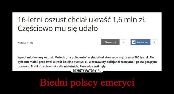 """Biedni polscy emeryci –  16-letni oszust chciał ukraść 1,6 mln zł.Częściowo mu się udałowczoraj 11:08SkomentuPodziel sięWpadł młodociany oszust. Metodą,,na policjanta"""" wyłudził od starszego mężczyzny 700 tys. zł. Alebyło mu mało i próbował ukraść kolejne 900 tys. zł. Warszawscy policjanci zatrzymali go na gorącymuczynku. Trafił do schroniska dla nieletnich. Pieniądze zniknęły"""
