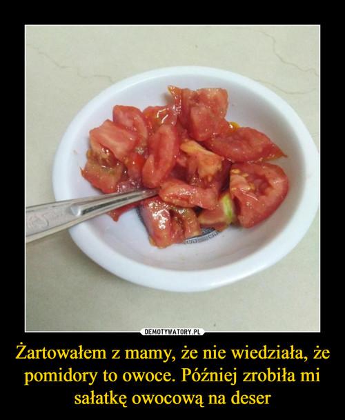 Żartowałem z mamy, że nie wiedziała, że pomidory to owoce. Później zrobiła mi sałatkę owocową na deser