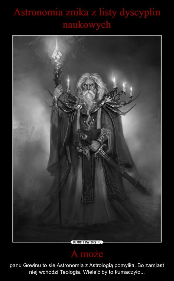 A może – panu Gowinu to się Astronomia z Astrologią pomyliła. Bo zamiast niej wchodzi Teologia. Wiele'ć by to tłumaczyło...