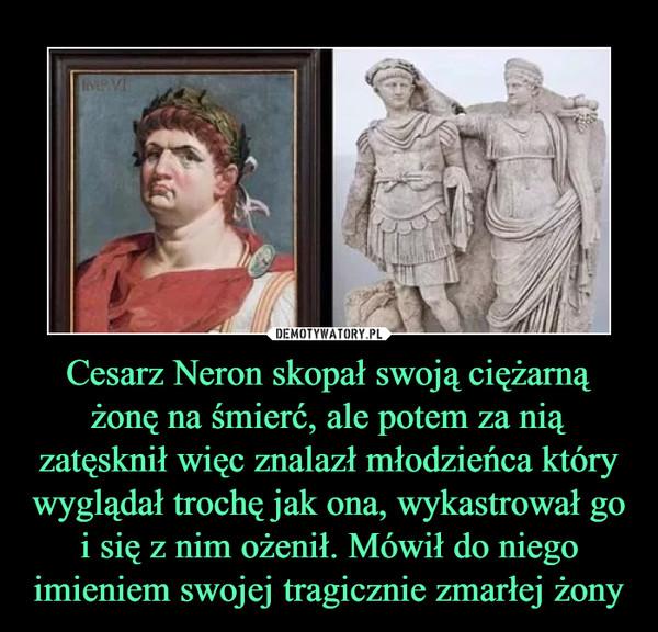 Cesarz Neron skopał swoją ciężarną żonę na śmierć, ale potem za nią zatęsknił więc znalazł młodzieńca który wyglądał trochę jak ona, wykastrował go i się z nim ożenił. Mówił do niego imieniem swojej tragicznie zmarłej żony –