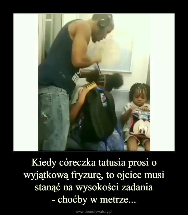 Kiedy córeczka tatusia prosi o wyjątkową fryzurę, to ojciec musistanąć na wysokości zadania- choćby w metrze... –