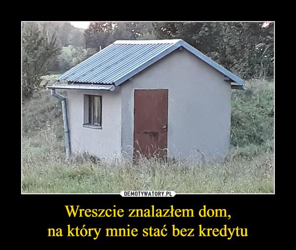Wreszcie znalazłem dom,na który mnie stać bez kredytu –
