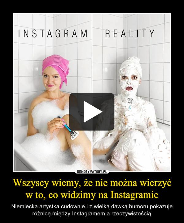 Wszyscy wiemy, że nie można wierzyć w to, co widzimy na Instagramie – Niemiecka artystka cudownie i z wielką dawką humoru pokazuje różnicę między Instagramem a rzeczywistością