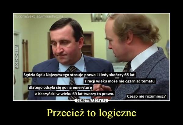 Przecież to logiczne –  Sędzia Sądu Najwyższego stosuje prawo i kiedy skończy 65 lat może nie ogarniać tematu dlatego odsyła się go na emeryturę a Kaczyński w wieku 69 lat tworzy to prawo. Czego nie rozumiesz?