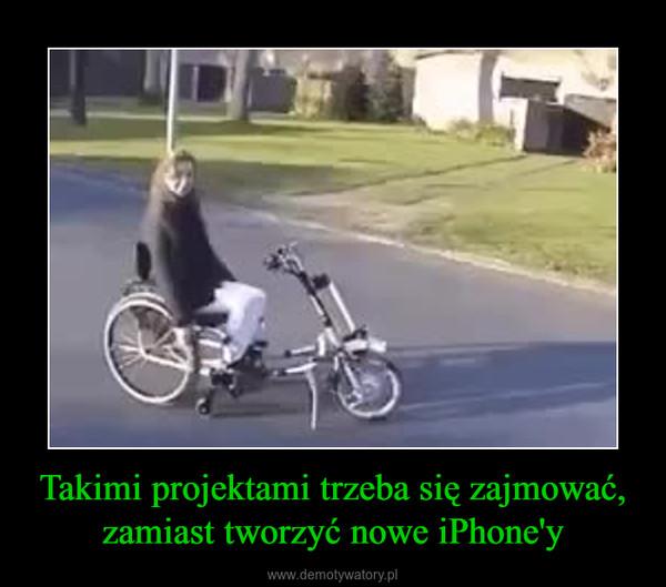 Takimi projektami trzeba się zajmować, zamiast tworzyć nowe iPhone'y –