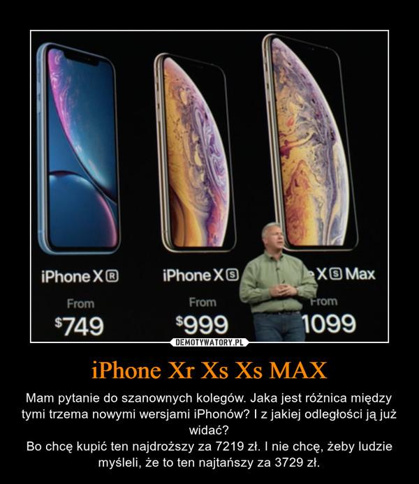 iPhone Xr Xs Xs MAX – Mam pytanie do szanownych kolegów. Jaka jest różnica między tymi trzema nowymi wersjami iPhonów? I z jakiej odległości ją już widać?Bo chcę kupić ten najdroższy za 7219 zł. I nie chcę, żeby ludzie myśleli, że to ten najtańszy za 3729 zł.