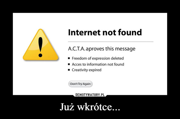 Już wkrótce... –  Internet not found A.C.T.A.aproves this message •  J ■ Freedom of expression deleted ■ Acces to information not found ■ Creativity expired Don't Try Again