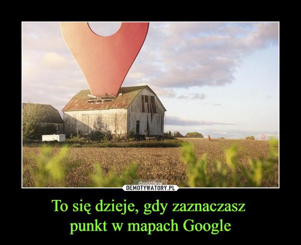 To się dzieje, gdy zaznaczasz punkt w mapach Google –