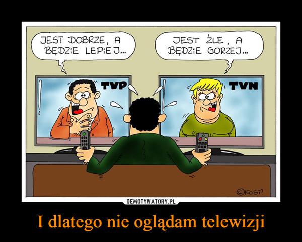 I dlatego nie oglądam telewizji –  JEST DOBRZE, A BĘDZIE LEPIEJ...JEST ŹLE, A BĘDZIE GORZEJ...