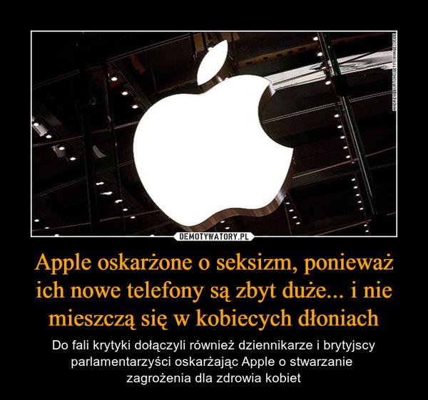 Apple oskarżone o seksizm, ponieważ ich nowe telefony są zbyt duże... i nie mieszczą się w kobiecych dłoniach – Do fali krytyki dołączyli również dziennikarze i brytyjscy parlamentarzyści oskarżając Apple o stwarzanie zagrożenia dla zdrowia kobiet