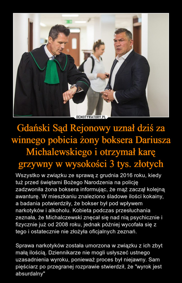 """Gdański Sąd Rejonowy uznał dziś za winnego pobicia żony boksera Dariusza Michalewskiego i otrzymał karę grzywny w wysokości 3 tys. złotych – Wszystko w związku ze sprawą z grudnia 2016 roku, kiedy tuż przed świętami Bożego Narodzenia na policję zadzwoniła żona boksera informując, że mąż zaczął kolejną awanturę. W mieszkaniu znaleziono śladowe ilości kokainy, a badania potwierdziły, że bokser był pod wpływem narkotyków i alkoholu. Kobieta podczas przesłuchania zeznała, że Michalczewski znęcał się nad nią psychicznie i fizycznie już od 2008 roku, jednak później wycofała się z tego i ostatecznie nie złożyła oficjalnych zeznań.Sprawa narkotyków została umorzona w związku z ich zbyt małą ilością. Dziennikarze nie mogli usłyszeć ustnego uzasadnienia wyroku, ponieważ proces był niejawny. Sam pięściarz po przegranej rozprawie stwierdził, że """"wyrok jest absurdalny"""""""