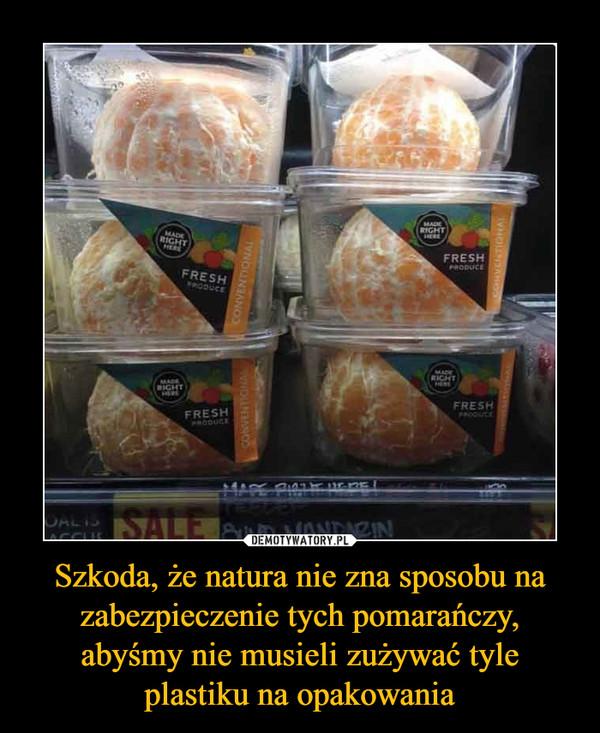 Szkoda, że natura nie zna sposobu na zabezpieczenie tych pomarańczy, abyśmy nie musieli zużywać tyle plastiku na opakowania –