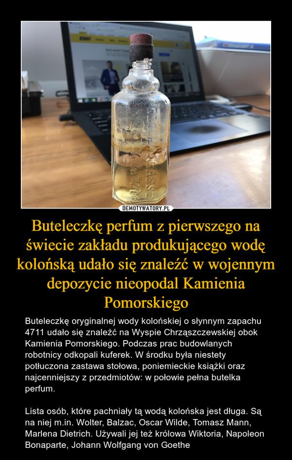 Buteleczkę perfum z pierwszego na świecie zakładu produkującego wodę kolońską udało się znaleźć w wojennym depozycie nieopodal Kamienia Pomorskiego – Buteleczkę oryginalnej wody kolońskiej o słynnym zapachu 4711 udało się znaleźć na Wyspie Chrząszczewskiej obok Kamienia Pomorskiego. Podczas prac budowlanych robotnicy odkopali kuferek. W środku była niestety potłuczona zastawa stołowa, poniemieckie książki oraz najcenniejszy z przedmiotów: w połowie pełna butelka perfum.Lista osób, które pachniały tą wodą kolońska jest długa. Są na niej m.in. Wolter, Balzac, Oscar Wilde, Tomasz Mann, Marlena Dietrich. Używali jej też królowa Wiktoria, Napoleon Bonaparte, Johann Wolfgang von Goethe