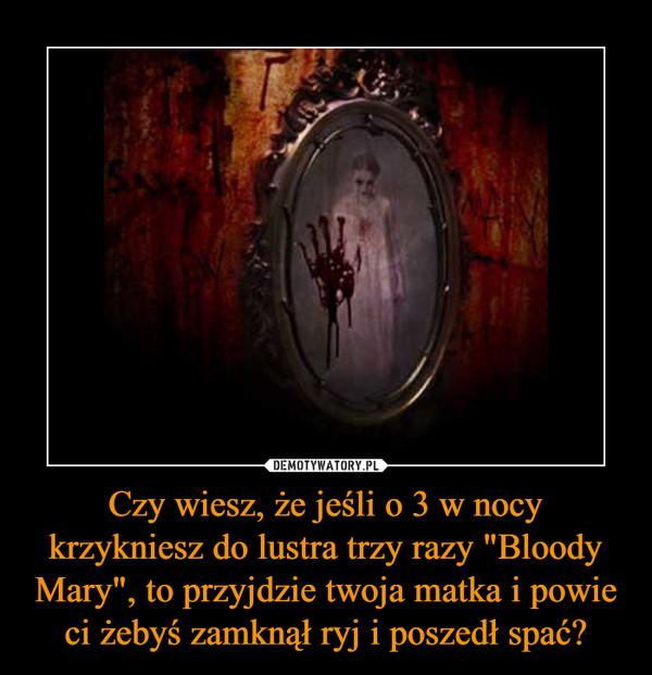 """Czy wiesz, że jeśli o 3 w nocy krzykniesz do lustra trzy razy """"Bloody Mary"""", to przyjdzie twoja matka i powie ci żebyś zamknął ryj i poszedł spać? –"""