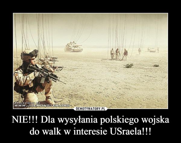 NIE!!! Dla wysyłania polskiego wojska do walk w interesie USraela!!! –