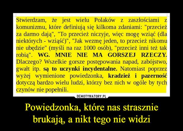 """Powiedzonka, które nas strasznie brukają, a nikt tego nie widzi –  Stwierdzam, że jest wielu Polaków z zaszłościami z komunizmu, które definiują się kilkoma zdaniami: """"przecież za darmo dają"""", """"To przecież niczyje, więc mogę wziąć (dla niektórych - wziąść)"""", """"Jak wezmę jeden, to przecież nikomu nie ubędzie"""" (myśli na raz 1000 osób), """"przecież inni też tak robią"""". WG. MNIE ME MA GORSZEJ RZECZY. Dlaczego? Wszelkie gorsze postępowania napad, zabójstwo, gwałt itp. są to uczynki incydentalne. Natomiast poprzez wyżej wymienione powiedzonka, kradzież i pazerność dotyczą bardzo wielu ludzi, którzy bez nich w ogóle by tych czynów nie popełnili."""