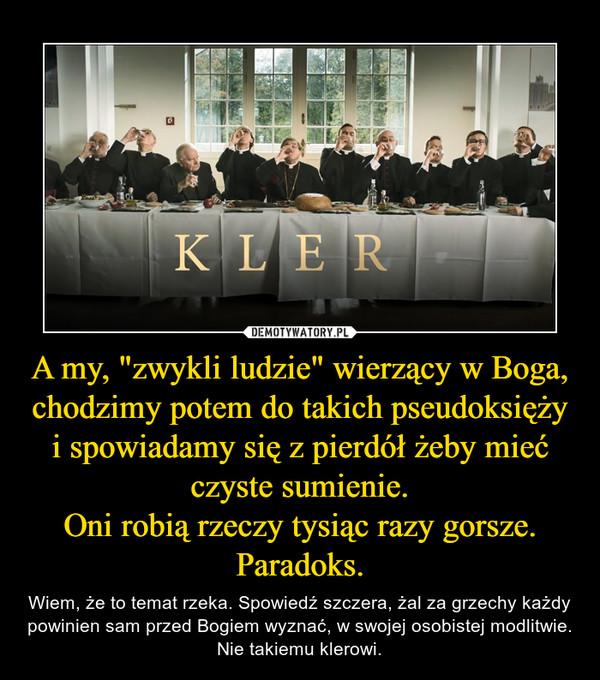 """A my, """"zwykli ludzie"""" wierzący w Boga, chodzimy potem do takich pseudoksięży i spowiadamy się z pierdół żeby mieć czyste sumienie.Oni robią rzeczy tysiąc razy gorsze. Paradoks. – Wiem, że to temat rzeka. Spowiedź szczera, żal za grzechy każdy powinien sam przed Bogiem wyznać, w swojej osobistej modlitwie. Nie takiemu klerowi."""