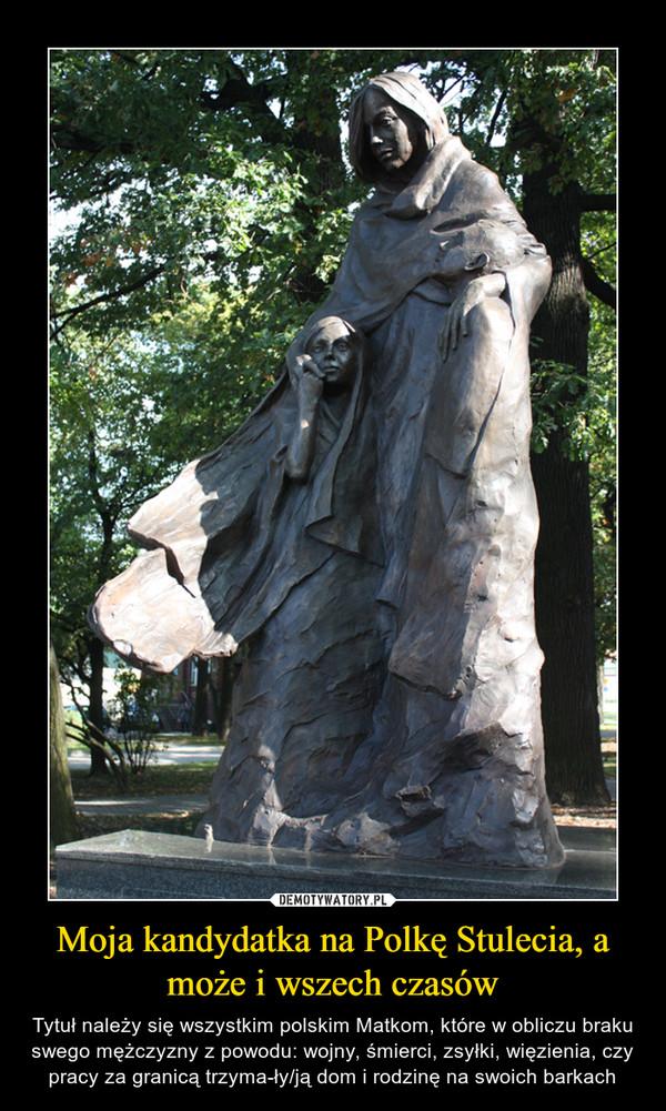 Moja kandydatka na Polkę Stulecia, a może i wszech czasów – Tytuł należy się wszystkim polskim Matkom, które w obliczu braku swego mężczyzny z powodu: wojny, śmierci, zsyłki, więzienia, czy pracy za granicą trzyma-ły/ją dom i rodzinę na swoich barkach