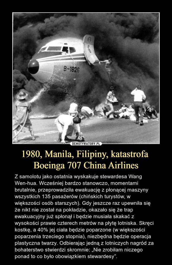 """1980, Manila, Filipiny, katastrofa Boeinga 707 China Airlines – Z samolotu jako ostatnia wyskakuje stewardesa Wang Wen-hua. Wcześniej bardzo stanowczo, momentami brutalnie, przeprowadziła ewakuację z płonącej maszyny wszystkich 135 pasażerów (chińskich turystów, w większości osób starszych). Gdy jeszcze raz upewniła się że nikt nie został na pokładzie, okazało się że trap ewakuacyjny już spłonął i będzie musiała skakać z wysokości prawie czterech metrów na płytę lotniska. Skręci kostkę, a 40% jej ciała będzie poparzone (w większości poparzenia trzeciego stopnia), niezbędna będzie operacja plastyczna twarzy. Odbierając jedną z lotniczych nagród za bohaterstwo stwierdzi skromnie: """"Nie zrobiłam niczego ponad to co było obowiązkiem stewardesy""""."""