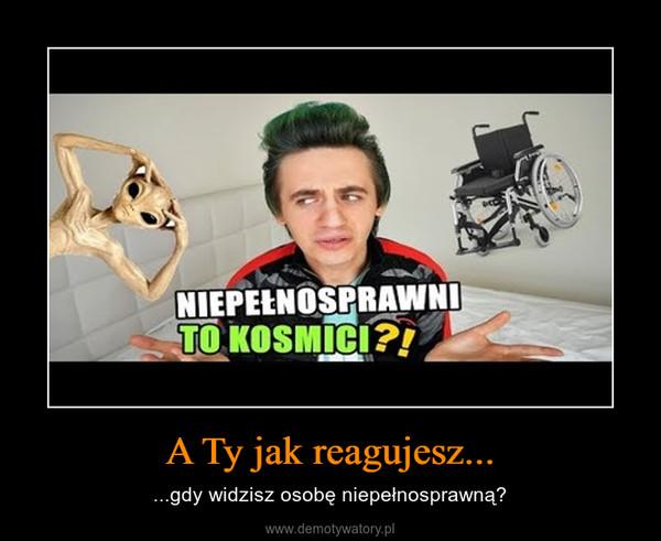 A Ty jak reagujesz... – ...gdy widzisz osobę niepełnosprawną?