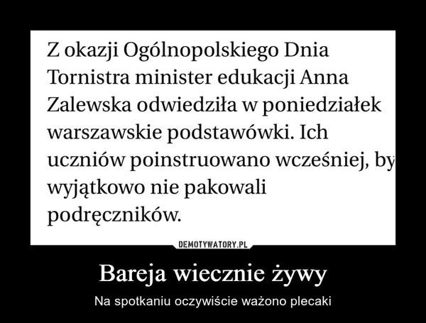 Bareja wiecznie żywy – Na spotkaniu oczywiście ważono plecaki Z okazji Ogólnopolskiego Dnia Tornistra minister edukacji Anna Zalewska odwiedziła w poniedziałek warszawskie podstawówki. Ich uczniów poinstruowano wcześniej, by wyjątkowo nie pakowali podręczników.