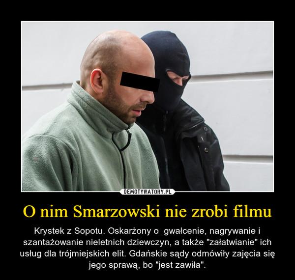 """O nim Smarzowski nie zrobi filmu – Krystek z Sopotu. Oskarżony o  gwałcenie, nagrywanie i szantażowanie nieletnich dziewczyn, a także """"załatwianie"""" ich usług dla trójmiejskich elit. Gdańskie sądy odmówiły zajęcia się jego sprawą, bo """"jest zawiła""""."""