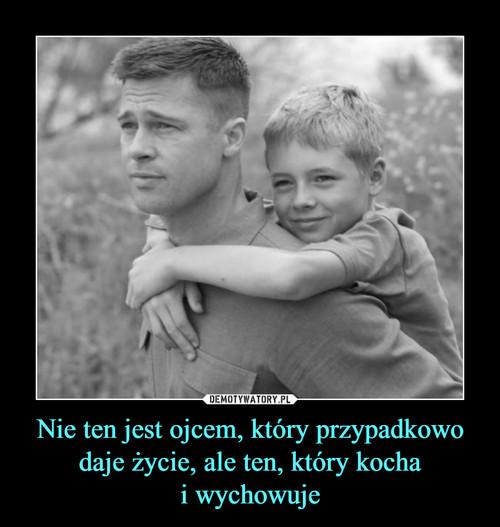 Nie ten jest ojcem, który przypadkowo daje życie, ale ten, który kocha i wychowuje