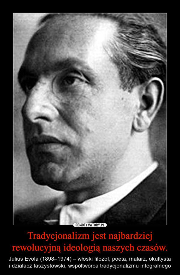 Tradycjonalizm jest najbardziej rewolucyjną ideologią naszych czasów. – Julius Evola (1898–1974) – włoski filozof, poeta, malarz, okultysta i działacz faszystowski, współtwórca tradycjonalizmu integralnego
