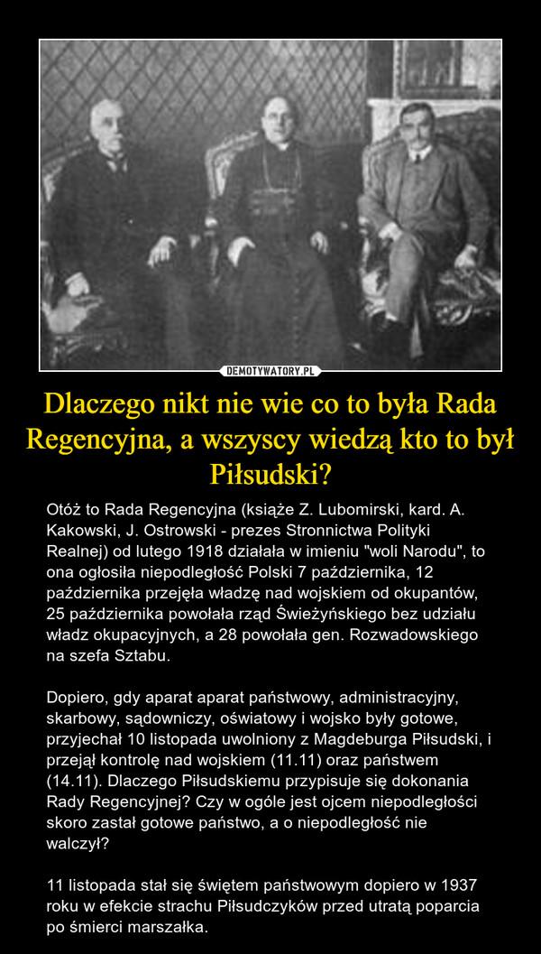 """Dlaczego nikt nie wie co to była Rada Regencyjna, a wszyscy wiedzą kto to był Piłsudski? – Otóż to Rada Regencyjna (książe Z. Lubomirski, kard. A. Kakowski, J. Ostrowski - prezes Stronnictwa Polityki Realnej) od lutego 1918 działała w imieniu """"woli Narodu"""", to ona ogłosiła niepodległość Polski 7 października, 12 października przejęła władzę nad wojskiem od okupantów, 25 października powołała rząd Świeżyńskiego bez udziału władz okupacyjnych, a 28 powołała gen. Rozwadowskiego na szefa Sztabu. Dopiero, gdy aparat aparat państwowy, administracyjny, skarbowy, sądowniczy, oświatowy i wojsko były gotowe, przyjechał 10 listopada uwolniony z Magdeburga Piłsudski, i przejął kontrolę nad wojskiem (11.11) oraz państwem (14.11). Dlaczego Piłsudskiemu przypisuje się dokonania Rady Regencyjnej? Czy w ogóle jest ojcem niepodległości skoro zastał gotowe państwo, a o niepodległość nie walczył?11 listopada stał się świętem państwowym dopiero w 1937 roku w efekcie strachu Piłsudczyków przed utratą poparcia po śmierci marszałka."""
