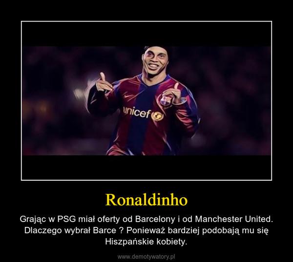 Ronaldinho – Grając w PSG miał oferty od Barcelony i od Manchester United. Dlaczego wybrał Barce ? Ponieważ bardziej podobają mu się Hiszpańskie kobiety.