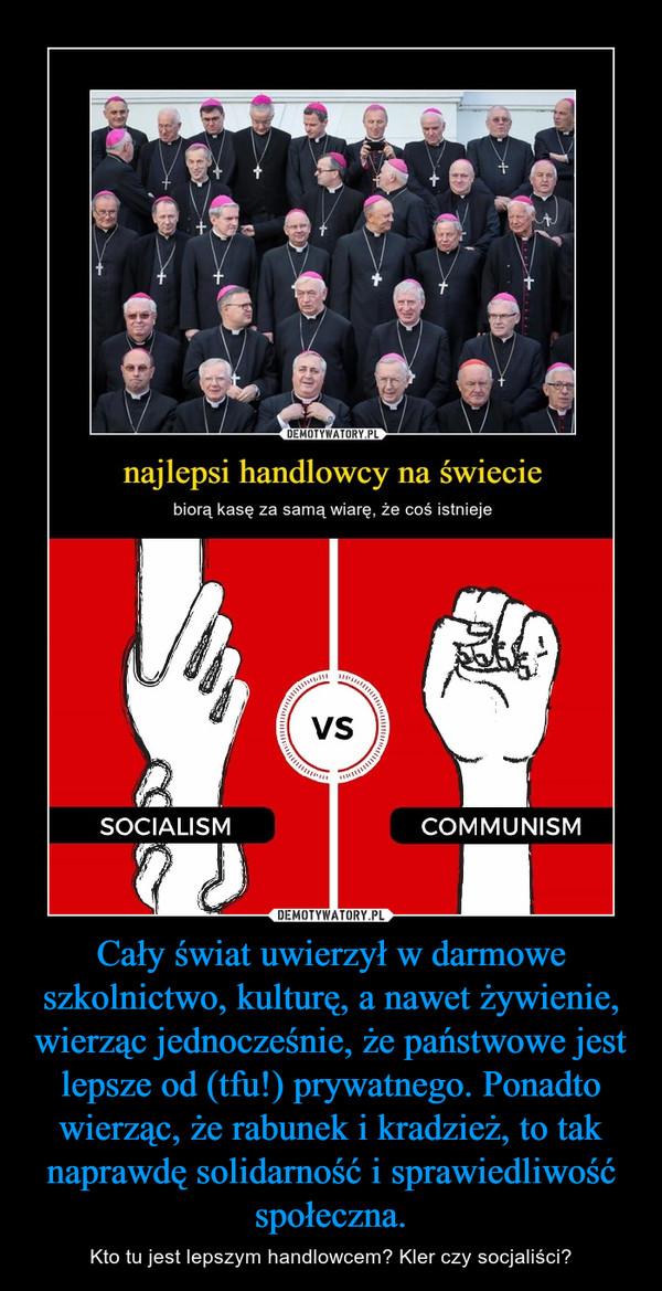 Cały świat uwierzył w darmowe szkolnictwo, kulturę, a nawet żywienie, wierząc jednocześnie, że państwowe jest lepsze od (tfu!) prywatnego. Ponadto wierząc, że rabunek i kradzież, to tak naprawdę solidarność i sprawiedliwość społeczna. – Kto tu jest lepszym handlowcem? Kler czy socjaliści?