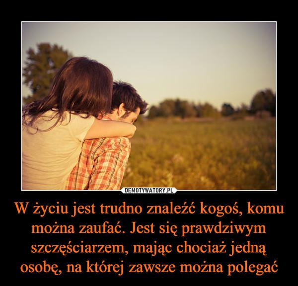 W życiu jest trudno znaleźć kogoś, komu można zaufać. Jest się prawdziwym szczęściarzem, mając chociaż jedną osobę, na której zawsze można polegać –