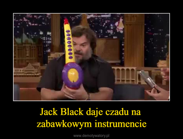 Jack Black daje czadu na zabawkowym instrumencie –