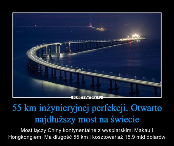 55 km inżynieryjnej perfekcji. Otwarto najdłuższy most na świecie – Most łączy Chiny kontynentalne z wyspiarskimi Makau i Hongkongiem. Ma długość 55 km i kosztował aż 15,9 mld dolarów