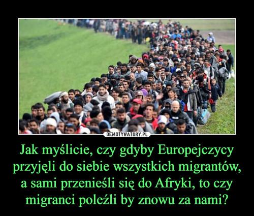 Jak myślicie, czy gdyby Europejczycy przyjęli do siebie wszystkich migrantów, a sami przenieśli się do Afryki, to czy migranci poleźli by znowu za nami?