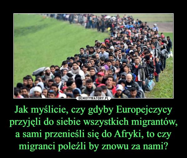 Jak myślicie, czy gdyby Europejczycy przyjęli do siebie wszystkich migrantów, a sami przenieśli się do Afryki, to czy migranci poleźli by znowu za nami? –